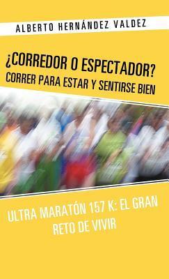 Corredor O Espectador? Correr Para Estar y Sentirse Bien: Ultra Marat N 157 K: El Gran Reto de Vivir 9781463321772