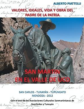San Martin En El Valle De Uco: Valores, Ideales, Vida Y Obra Del Padre De La Patria (Spanish Edition)
