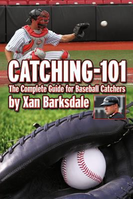 Catching-101: The Complete Guide for Baseball Catchers 9781463439613