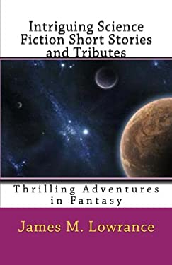 Intriguing Science Fiction Short Stories, Sci Fi Short Stories, Very Short Science Fiction Stories, Sci Fi Short Stories Online and Tributes: Thrilling Adventures in Fantasy  by James M. Lowrance