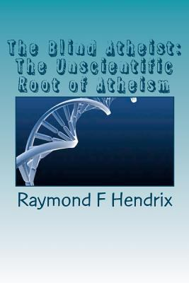 The Blind Atheist: The Unscientific Root of Atheism 9781463724924
