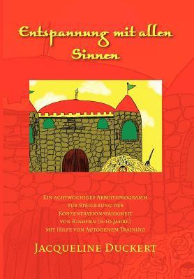 Entspannung Mit Allen Sinnen: Ein Achtw Chiges Arbeitsprogramm Zur Steigerung Der Konzentrationsf Higkeit Von Kindern (6-10 Jahre) Mit Hilfe Von Aut 9781465303028