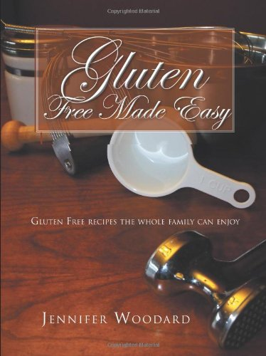 Gluten Free Made Easy: Gluten Free Recipes the Whole Family Can Enjoy 9781466906556