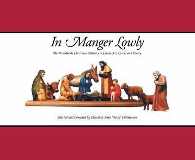 In Manger Lowly: The Worldwide Christmas Nativity in Creche Art, Carols and Poetry 9781467024235