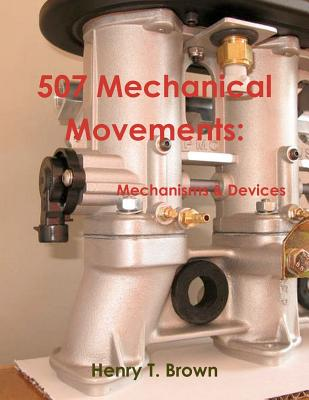 507 Mechanical Movements: Mechanisms and Devices 9781467934909
