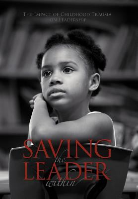 Saving the Leader Within: The Impact of Childhood Trauma on Leadership 9781468525571