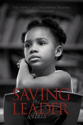 Saving the Leader Within: The Impact of Childhood Trauma on Leadership 9781468525588