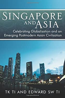 Singapore and Asia - Celebrating Globalization and an Emerging Post-Modern Asian Civilization 9781469183633