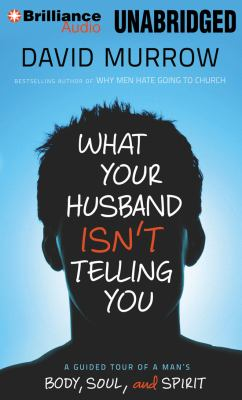 What Your Husband Isn't Telling You: A Guided Tour of a Man's Body, Soul, and Spirit 9781469213804