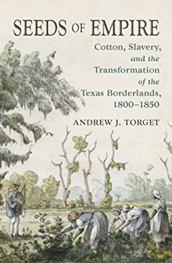 Seeds of Empire: Cotton, Slavery, and the Transformation of the Texas Borderlands, 1800-1850 (The David J. Weber Series in the New Borderlands History