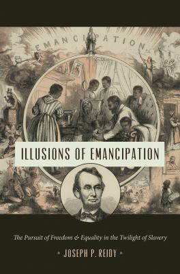 Illusions of Emancipation: The Pursuit of Freedom and Equality in the Twilight of Slavery (Littlefield History of the Civil War Era)