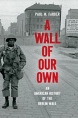 A Wall of Our Own: An American History of the Berlin Wall (Studies in United States Culture)