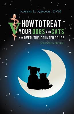 How to Treat Your Dogs and Cats with Over-The-Counter Drugs: Companion Edition 9781469775258