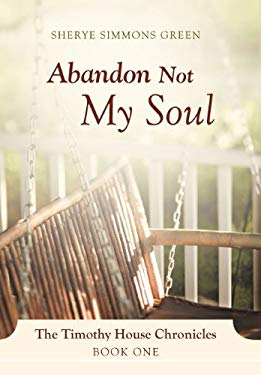 Abandon Not My Soul: The Timothy House Chronicles: Book One 9781469761275