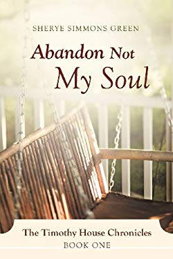 Abandon Not My Soul: The Timothy House Chronicles: Book One 9781469761282