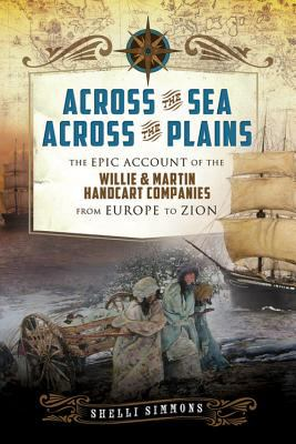 Across the Sea, Across the Plains: The Epic Account of the Willie & Martin Handcart Companies from Europe to Zion 9781462110179