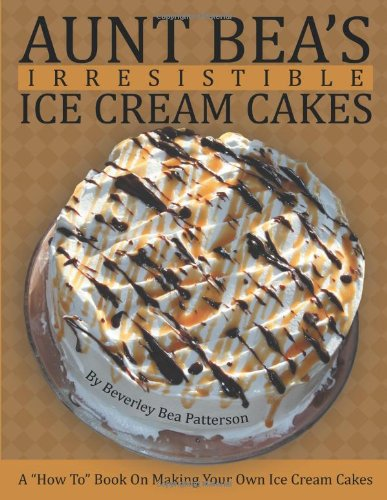 Aunt Bea's Irresistible Ice Cream Cakes: A