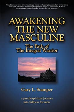 Awakening the New Masculine: The Path of the Integral Warrior 9781469731506