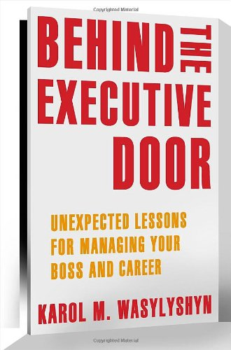 Behind the Executive Door: Unexpected Lessons for Managing Your Boss and Career 9781461403753