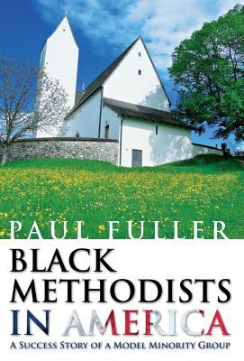 Black Methodists in America: A Success Story of a Model Minority Group 9781462663149