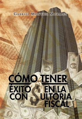C Mo Tener Xito En La Consultoria Fiscal 9781463316686