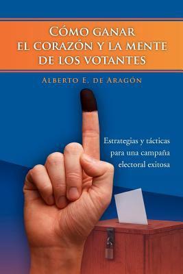C Mo Ganar El Coraz N y La Mente de Los Votantes: Estrategias y T Cticas Para Una Campa a Electoral Exitosa 9781463301460