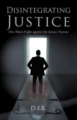 Disintegrating Justice: One Man's Fight Against the Justice System