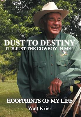 Dust to Destiny It's Just the Cowboy in Me: Hoofprints of My Life 9781463425876