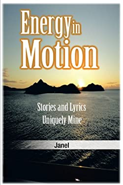 Energy in Motion: Stories and Lyrics Uniquely Mine 9781462040605