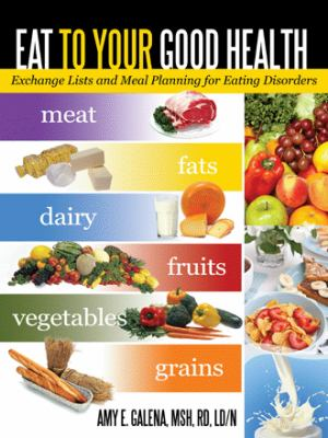 Eat to Your Good Health: Exchange Lists and Meal Planning for Eating Disorders 9781462055319