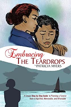 Embracing the Teardrops: A Simple, Step-By-Step Guide to Planning a Funeral That Is Dignified, Memorable, and Affordable 9781462872336