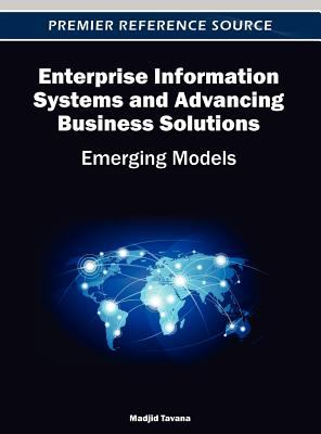 Enterprise Information Systems and Advancing Business Solutions: Emerging Models 9781466617612