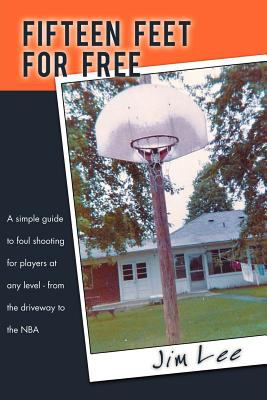 Fifteen Feet for Free: A Simple Guide to Foul Shooting for Players at Level - From the Driveway to the NBA 9781468529876