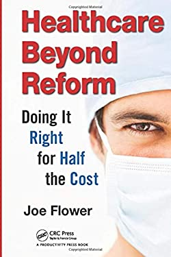 Healthcare Beyond Reform: Doing It Right for Half the Cost 9781466511217