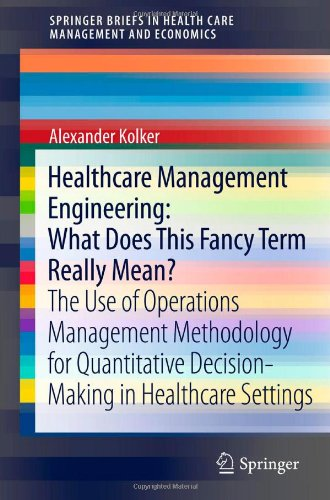 Healthcare Management Engineering: What Does This Fancy Term Really Mean?: The Use of Operations Management Methodology for Quantitative Decision-Maki 9781461420675