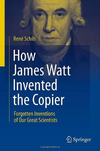 How James Watt Invented the Copier: Forgotten Inventions of Our Great Scientists 9781461408598