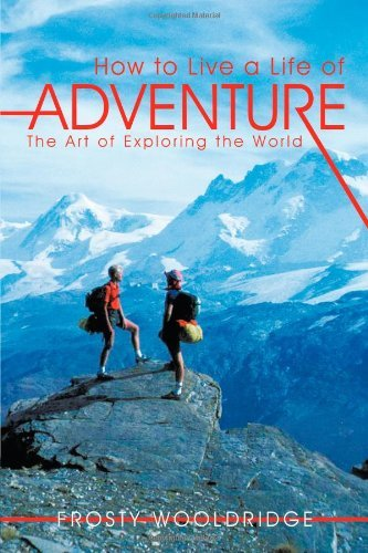 How to Live a Life of Adventure: The Art of Exploring the World 9781463420284