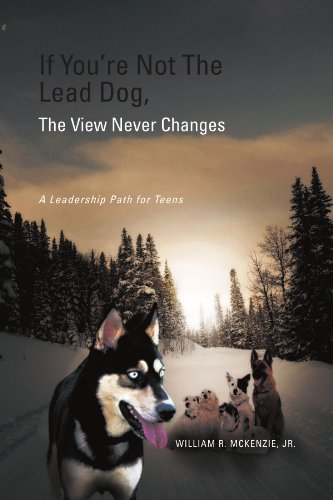 If You're Not the Lead Dog, the View Never Changes: A Leadership Path for Teens 9781465360878