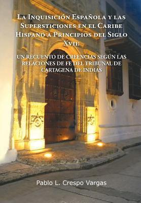 La  Inquisici N Espa Ola y Las Supersticiones En El Caribe Hispano a Principios del Siglo XVII: Un Recuento de Creencias Seg N Las Relaciones de Fe de 9781463305963