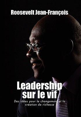 Leadership Sur Le Vif: Des Id Es Pour Le Changement Et La Cr Ation de Richesse En Haiti 9781462866465