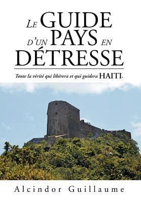Le Guide D'Un Pays En D Tresse: Toute La V Rit Qui Lib Rera Et Qui Guidera Haiti. 9781469179339