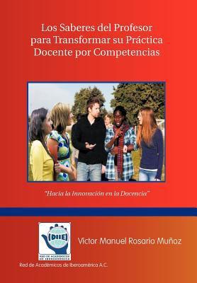 Los Saberes del Profesor Para Transformar Su Practica Docente Por Competencias: Hacia La Innovacion En La Docencia 9781463300678