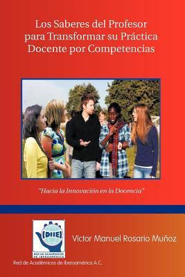 Los Saberes del Profesor Para Transformar Su Practica Docente Por Competencias: Hacia La Innovaci N En La Docencia 9781463300692