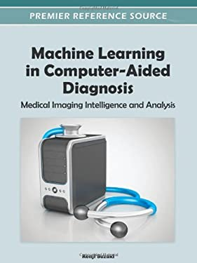 Machine Learning in Computer-Aided Diagnosis: Medical Imaging Intelligence and Analysis 9781466600591
