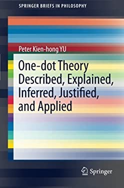 One-Dot Theory Described, Explained, Inferred, Justified, and Applied 9781461421665