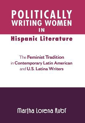 Politically Writing Women in Hispanic Literature: The Feminist Tradition in Contemporary Latin American and U.S. Latina Writers 9781465361332