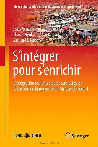 S Int Grer Pour S Enrichir: L Int Gration R Gionale Et Les Strat Gies de R Duction de La Pauvret En Afrique de L Ouest 9781461412335