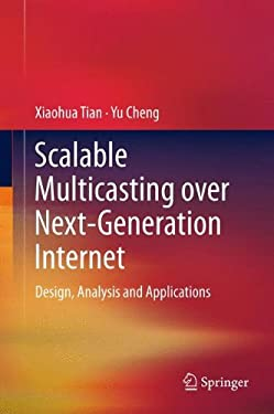 Scalable Multicasting Over Next-Generation Internet: Design, Analysis and Applications 9781461401513