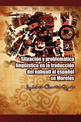 Situaci N y Problem Tica Ling Stica En La Traducci N del N Huatl Al Espa Ol En Morelos 9781463316051