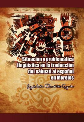 Situaci N y Problem Tica Ling Stica En La Traducci N del N Huatl Al Espa Ol En Morelos 9781463316075